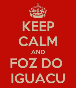 Poster: KEEP CALM AND FOZ DO  IGUACU