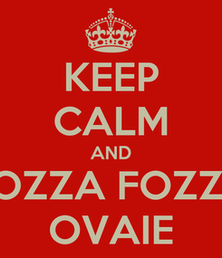 Poster: KEEP CALM AND FOZZA FOZZA OVAIE