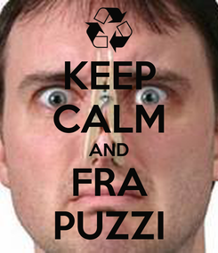 Poster: KEEP CALM AND FRA PUZZI