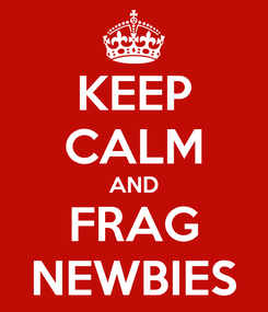 Poster: KEEP CALM AND FRAG NEWBIES
