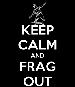 Poster: KEEP CALM AND FRAG OUT