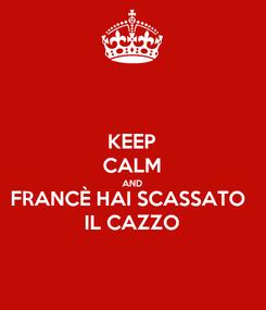 Poster: KEEP CALM AND FRANCÈ HAI SCASSATO  IL CAZZO