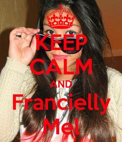 Poster: KEEP CALM AND Francielly Mel