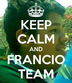 Poster: KEEP CALM AND FRANCIO TEAM