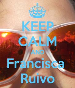 Poster: KEEP CALM AND Francisca  Ruivo