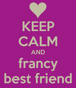 Poster: KEEP CALM AND francy best friend