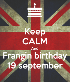 Poster: Keep CALM And Frangin birthday 19 september