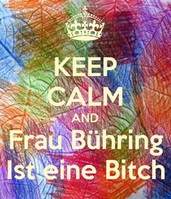 Poster: KEEP CALM AND Frau Bühring Ist eine Bitch