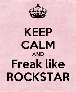 Poster: KEEP CALM AND Freak like ROCKSTAR