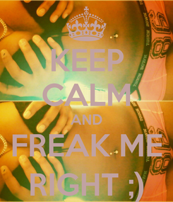 Poster: KEEP CALM AND FREAK ME RIGHT ;)