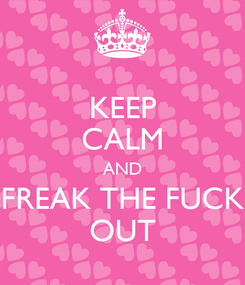 Poster: KEEP CALM AND FREAK THE FUCK OUT