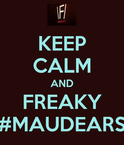 Poster: KEEP CALM AND FREAKY #MAUDEARS