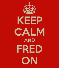Poster: KEEP CALM AND FRED ON