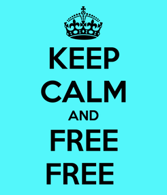 Poster: KEEP CALM AND FREE FREE
