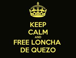 Poster: KEEP CALM AND FREE LONCHA  DE QUEZO