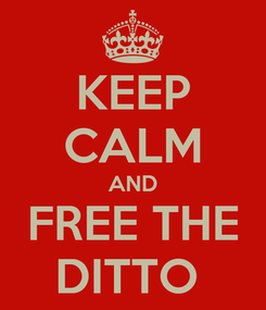 Poster: KEEP CALM AND FREE THE DITTO
