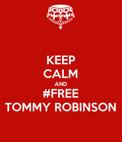 Poster: KEEP CALM AND #FREE TOMMY ROBINSON