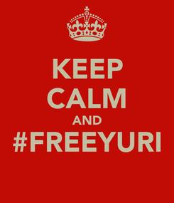 Poster: KEEP CALM AND #FREEYURI