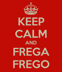Poster: KEEP CALM AND FREGA FREGO