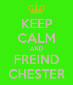 Poster: KEEP CALM AND FREIND CHESTER