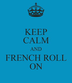 Poster: KEEP CALM AND FRENCH ROLL ON