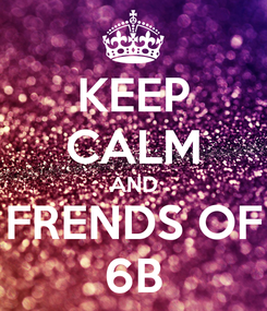Poster: KEEP CALM AND FRENDS OF 6B