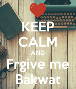 Poster: KEEP CALM AND Frgive me Bakwat