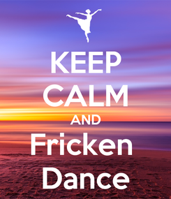 Poster: KEEP CALM AND Fricken  Dance