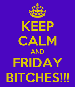 Poster: KEEP CALM AND FRIDAY BITCHES!!!