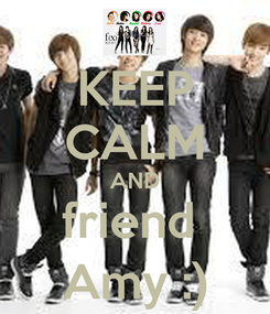 Poster: KEEP CALM AND friend  Amy :)