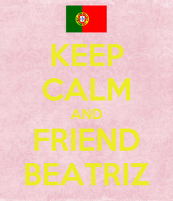 Poster: KEEP CALM AND FRIEND BEATRIZ