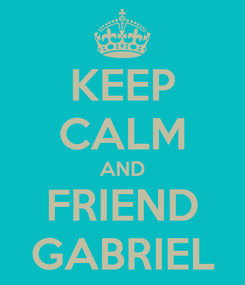 Poster: KEEP CALM AND FRIEND GABRIEL