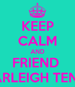 Poster: KEEP CALM AND FRIEND  HARLEIGH TENIO