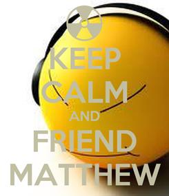 Poster: KEEP CALM AND FRIEND MATTHEW