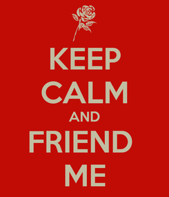 Poster: KEEP CALM AND FRIEND  ME