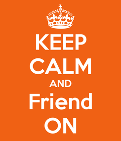 Poster: KEEP CALM AND Friend ON