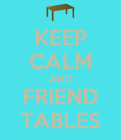 Poster: KEEP CALM AND FRIEND TABLES