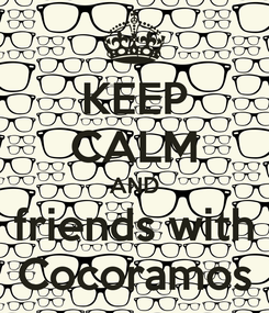 Poster: KEEP CALM AND  friends with  Cocoramos
