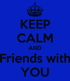 Poster: KEEP CALM AND Friends with YOU