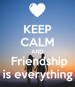 Poster: KEEP CALM AND  Friendship is everything