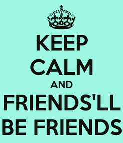 Poster: KEEP CALM AND FRIENDS'LL BE FRIENDS