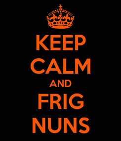 Poster: KEEP CALM AND FRIG NUNS