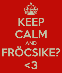 Poster: KEEP CALM AND FRÖCSIKE? <3