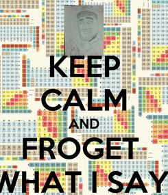 Poster: KEEP CALM AND FROGET  WHAT I SAY