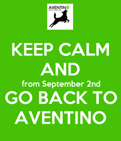 Poster: KEEP CALM AND from September 2nd GO BACK TO AVENTINO