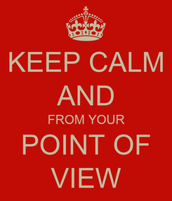 Poster: KEEP CALM AND FROM YOUR POINT OF VIEW