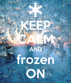 Poster: KEEP CALM AND frozen ON