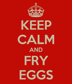 Poster: KEEP CALM AND FRY EGGS