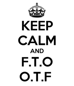 Poster: KEEP CALM AND F.T.O O.T.F