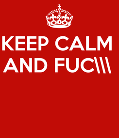 Poster: KEEP CALM  AND FUC\\\